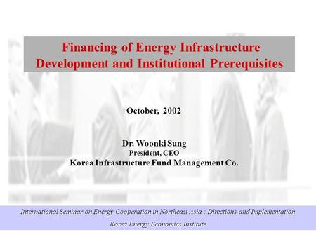 International Seminar on Energy Cooperation in Northeast Asia : Directions and Implementation Korea Energy Economics Institute Financing of Energy Infrastructure.