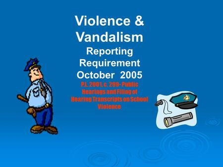 Violence & Vandalism Reporting Requirement October 2005 P.L. 2001, c. 299- Public Hearings and Filing of Hearing Transcripts on School Violence.