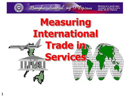 1 Measuring International Trade in Services 2 OUTLINE OF PRESENTATION Introduction Introduction - Legal Framework - Balance of Payments (BOP) Compilation.