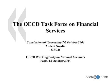 1 The OECD Task Force on Financial Services Conclusions of the meeting 7-8 October 2004 Anders Nordin OECD OECD Working Party on National Accounts Paris,
