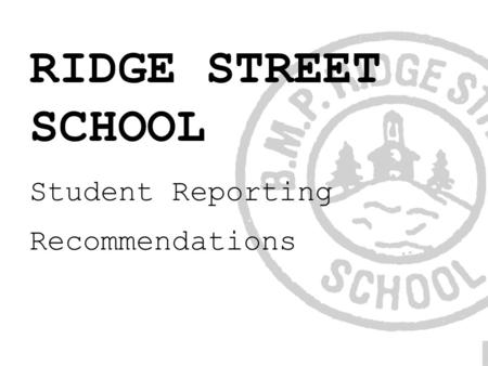 RIDGE STREET SCHOOL Student Reporting Recommendations.