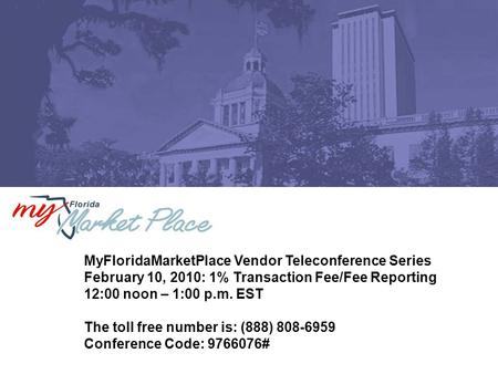 MyFloridaMarketPlace Vendor Teleconference Series February 10, 2010: 1% Transaction Fee/Fee Reporting 12:00 noon – 1:00 p.m. EST The toll free number is: