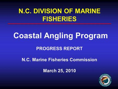 N.C. DIVISION OF MARINE FISHERIES Coastal Angling Program PROGRESS REPORT N.C. Marine Fisheries Commission March 25, 2010.