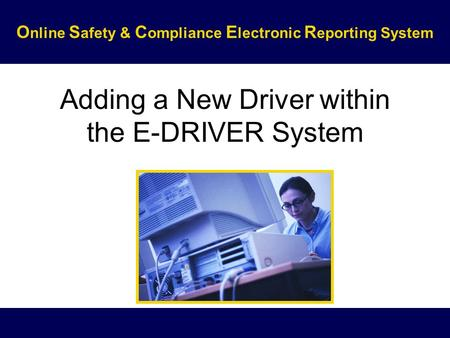 Adding a New Driver within the E-DRIVER System O nline S afety & C ompliance E lectronic R eporting System.