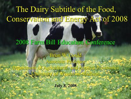 The Dairy Subtitle of the Food, Conservation and Energy Act of 2008 2008 Farm Bill Education Conference Brian W. Gould Associate Professor Department of.