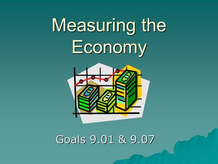 Measuring the Economy Goals 9.01 & 9.07. Why does the government need to know what the economy is doing?  The government makes decisions that affect.