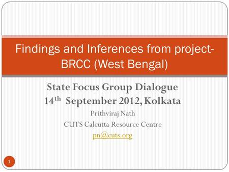 State Focus Group Dialogue 14 th September 2012, Kolkata Prithviraj Nath CUTS Calcutta Resource Centre Findings and Inferences from project-