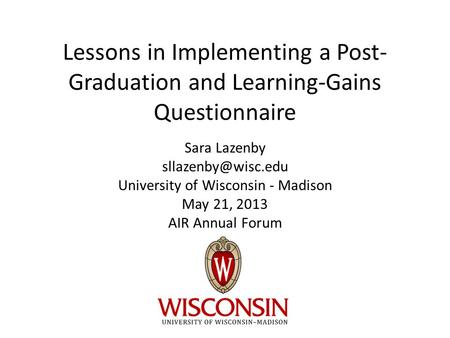 Lessons in Implementing a Post- Graduation and Learning-Gains Questionnaire Sara Lazenby University of Wisconsin - Madison May 21, 2013.