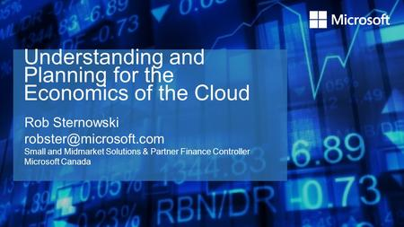 Understanding and Planning for the Economics of the Cloud Rob Sternowski Small and Midmarket Solutions & Partner Finance Controller.