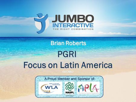 PGRI Focus on Latin America Oct 2012 Brian Roberts A Proud Member and Sponsor of: