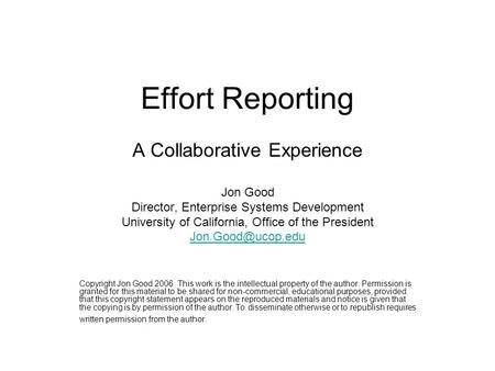 Effort Reporting A Collaborative Experience Jon Good Director, Enterprise Systems Development University of California, Office of the President