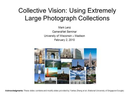 Collective Vision: Using Extremely Large Photograph Collections Mark Lenz CameraNet Seminar University of Wisconsin – Madison February 2, 2010 Acknowledgments: