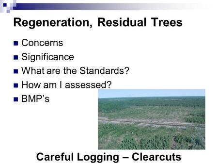 Careful Logging – Clearcuts Regeneration, Residual Trees Concerns Significance What are the Standards? How am I assessed? BMP's.