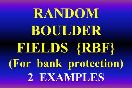 RANDOM BOULDER FIELDS {RBF} (For bank protection) 2 EXAMPLES