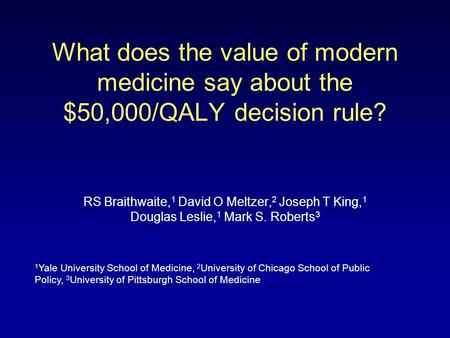 What does the value of modern medicine say about the $50,000/QALY decision rule? RS Braithwaite, 1 David O Meltzer, 2 Joseph T King, 1 Douglas Leslie,