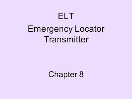 Chapter 8 ELT Emergency Locator Transmitter. ELT History In 1972, a law was passed requiring aircraft to carry a radio beacon for search and rescue. This.