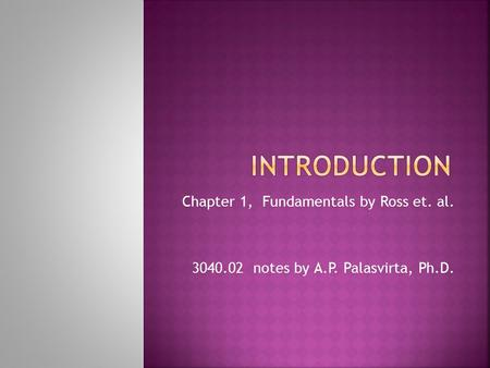 Chapter 1, Fundamentals by Ross et. al. 3040.02 notes by A.P. Palasvirta, Ph.D.
