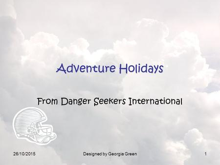 26/10/2015Designed by Georgia Green1 Adventure Holidays From Danger Seekers International.