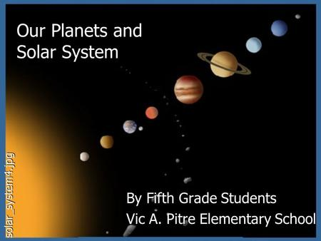 Our Planets and <strong>Solar</strong> <strong>System</strong> By Fifth Grade Students Vic A. Pitre Elementary School solar_system4.jpg.