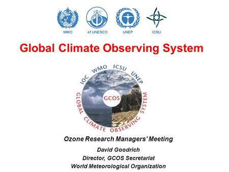Global Climate Observing System Ozone Research Managers' Meeting David Goodrich Director, GCOS Secretariat World Meteorological Organization.