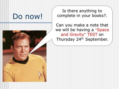 "Do now! Is there anything to complete in your books?. Can you make a note that we will be having a "" Space and Gravity "" TEST on Thursday 24 th September."
