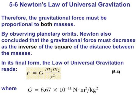 5-6 Newton's Law of Universal Gravitation Therefore, the gravitational force must be proportional to both masses. By observing planetary orbits, Newton.