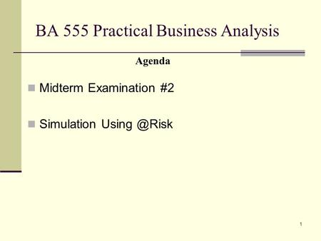 1 BA 555 Practical Business Analysis Midterm Examination #2 Simulation Agenda.
