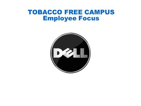 TOBACCO FREE CAMPUS Employee Focus. 2 DELL CONFIDENTIAL Tobacco Free Campus (TFC) Policy (Dell – US) In an effort to promote the health and welfare of.