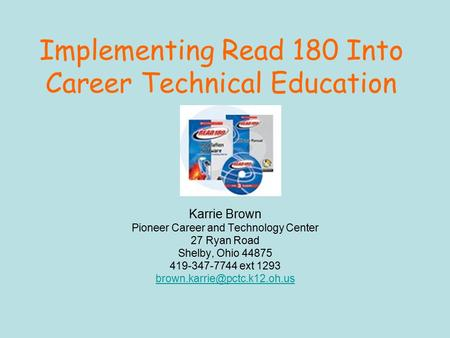 Implementing Read 180 Into Career Technical Education Karrie Brown Pioneer Career and Technology Center 27 Ryan Road Shelby, Ohio 44875 419-347-7744 ext.