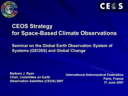 CEOS Strategy for Space-Based Climate Observations Seminar on the Global Earth Observation System of Systems (GEOSS) and Global Change Barbara J. Ryan.