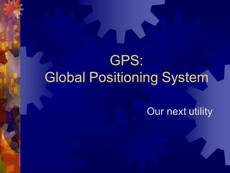 GPS: Global Positioning System Our next utility. How do we know where we are?  Line of sight  Celestial Navigation  LORAN  DECCA  Sat-Nav.