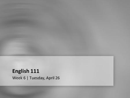 English 111 Week 6 | Tuesday, April 26. Week 6 Quiz.