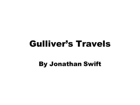 Gulliver's Travels By Jonathan Swift. Jonathan Swift 1667 - 1745.