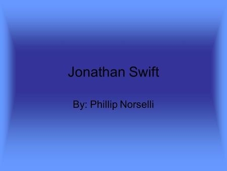 Jonathan Swift By: Phillip Norselli. Early life Born November 30 1667 In Dublin Ireland Father was a lawyer Unexpectedly died a few months before he was.