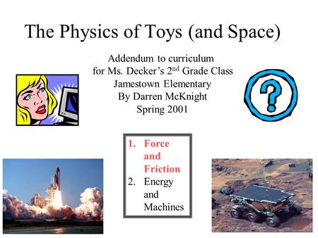 1 The Physics of Toys (and Space) Addendum to curriculum for Ms. Decker's 2 nd Grade Class Jamestown Elementary By Darren McKnight Spring 2001 1.Force.