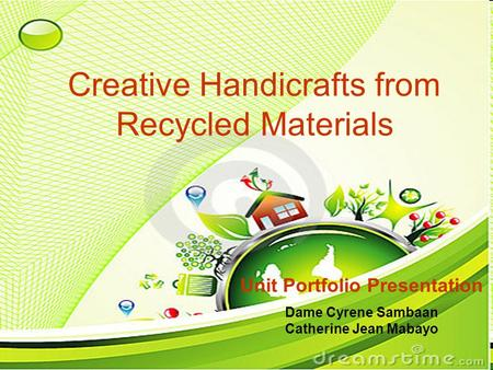 Creative Handicrafts from Recycled Materials Unit Portfolio Presentation Dame Cyrene Sambaan Catherine Jean Mabayo.
