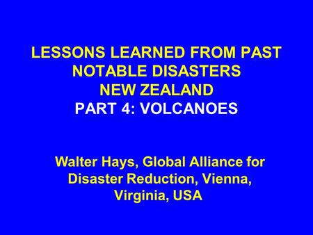 LESSONS LEARNED FROM PAST NOTABLE DISASTERS NEW ZEALAND PART 4: VOLCANOES Walter Hays, Global Alliance for Disaster Reduction, Vienna, Virginia, USA.