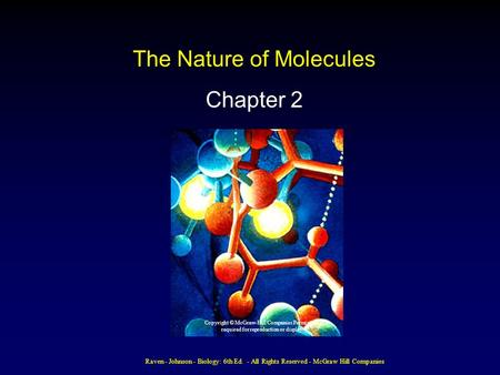 Raven - Johnson - Biology: 6th Ed. - All Rights Reserved - McGraw Hill Companies The Nature of Molecules Chapter 2 Copyright © McGraw-Hill Companies Permission.