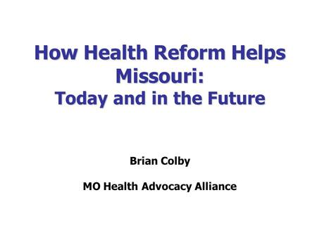 How Health Reform Helps Missouri: Today and in the Future Brian Colby MO Health Advocacy Alliance.