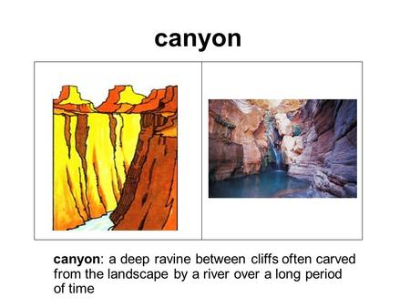 Canyon canyon: a deep ravine between cliffs often carved from the landscape by a river over a long period of time.