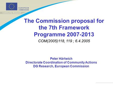 Peter Härtwich Directorate Coordination of Community Actions DG Research, European Commission The Commission proposal for the 7th Framework Programme 2007-2013.