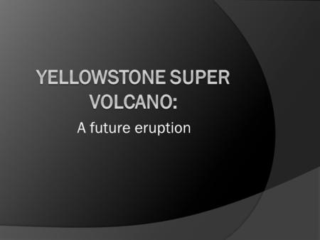 A future eruption. Basic Facts  Yellowstone Volcano is in Wyoming, U.S.  Yellowstone sits on a hot spot, an area of volcanic activity on a continental.