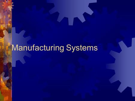 Manufacturing Systems What is Manufacturing?  Manufacturing is the making of parts and putting the parts together to make a product.  Imagine your.