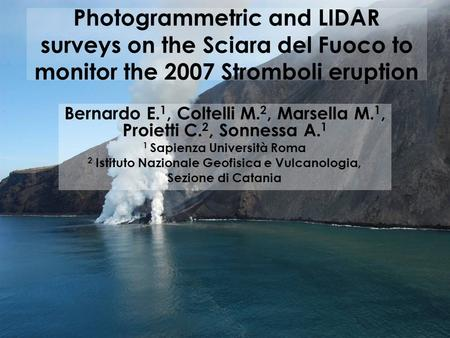 Photogrammetric and LIDAR surveys on the Sciara del Fuoco to monitor the 2007 Stromboli eruption Bernardo E. 1, Coltelli M. 2, Marsella M. 1, Proietti.