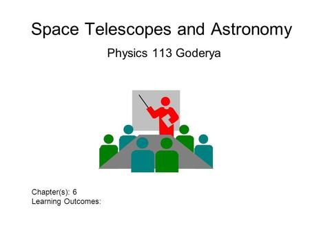 Space Telescopes and Astronomy Physics 113 Goderya Chapter(s): 6 Learning Outcomes: