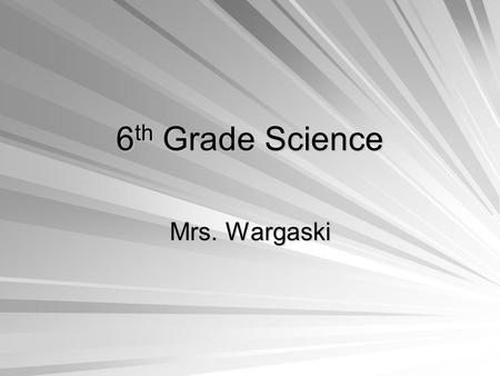 6 th Grade Science Mrs. Wargaski. Course Objectives To become familiar with current Earth Science topics. To understand and appreciate our connections.