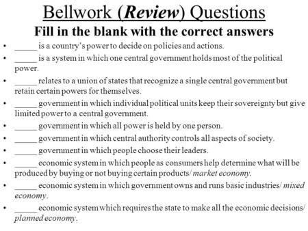 Bellwork (Review) Questions Fill in the blank with the correct answers _____ is a country's power to decide on policies and actions. _____ is a system.