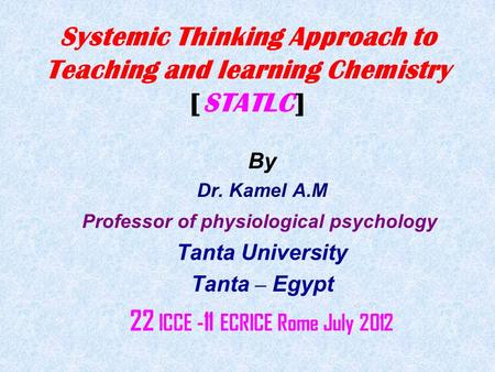 Systemic Thinking Approach to Teaching and learning Chemistry [STATLC] By Dr. Kamel A.M Professor of physiological psychology Tanta University Tanta –