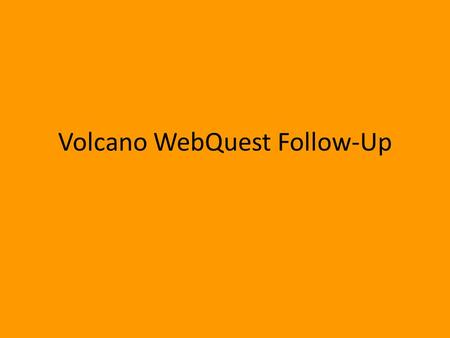 Volcano WebQuest Follow-Up. A volcano is: An opening in the earth's crust that allows magma, pyroclasts, and gases to escape.