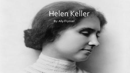 Helen Keller By: Ally Frymier. Helen Keller was born on June 27, 1880 in Tuscumbia, Alabama. In 1882 she became ill with was what we know now as scarlet.